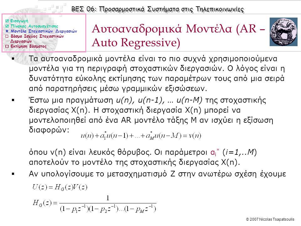 ΒΕΣ 06: Προσαρμοστικά Συστήματα στις Τηλεπικοινωνίες © 2007 Nicolas Tsapatsoulis Αυτοαναδρομικά Μοντέλα (ΙΙ)  Η συνάρτηση Η G (z) αποτελεί τη συνάρτηση μεταφοράς τη στοχαστικής διεργασίας και είναι μια συνάρτηση με πόλους (p 1, p 2, …,p M ) μόνο.