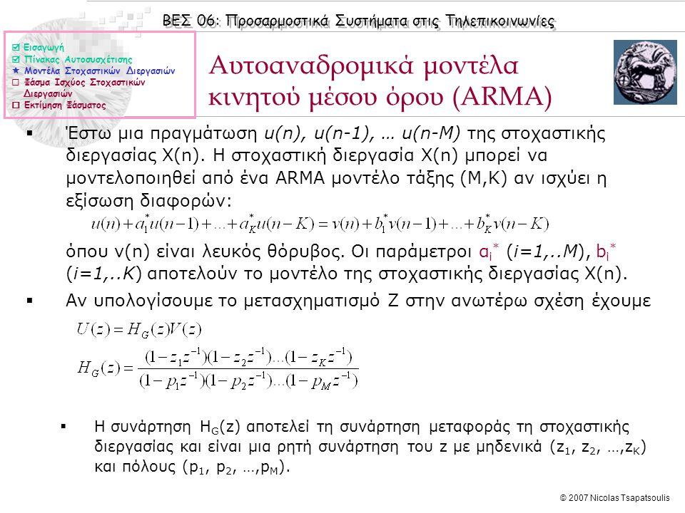 ΒΕΣ 06: Προσαρμοστικά Συστήματα στις Τηλεπικοινωνίες © 2007 Nicolas Tsapatsoulis Εξισώσεις Yule-Walker  Για τον υπολογισμό του μοντέλου AR, τάξης Μ, μιας στοχαστικής διεργασίας με δεδομένη τη συνάρτηση αυτοσυσχέτισης r(k) (αν δεν είναι δεδομένη χρησιμοποιείται μια εκτίμηση της ) χρειάζεται:  Η εκτίμηση των συντελεστών α i * (i=1,..M)  Η εκτίμηση της διασποράς σ ν 2 του λευκού θορύβου  Για το σκοπό αυτό χρησιμοποιούνται οι εξισώσεις Yule-Walker οι οποίες είναι γραμμικές:  Η λύση των ανωτέρω εξισώσεων δίνεται με τη αντιστροφή του πίνακα R, και σύμφωνα με τη σχέση:  Εισαγωγή  Πίνακας Αυτοσυσχέτισης  Μοντέλα Στοχαστικών Διεργασιών  Φάσμα Ισχύος Στοχαστικών Διεργασιών  Εκτίμηση Φάσματος