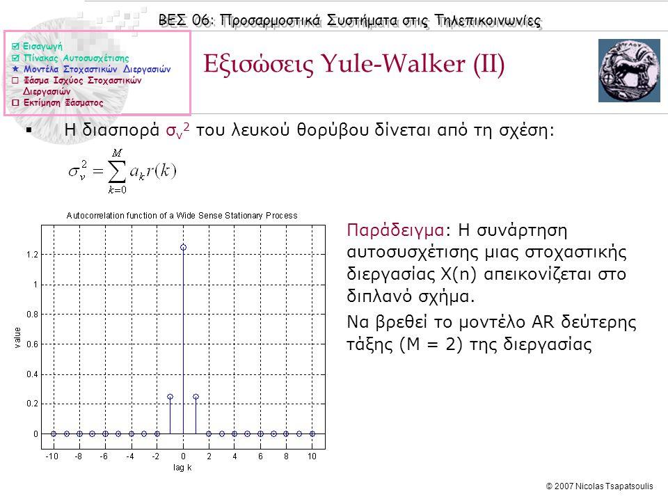 ΒΕΣ 06: Προσαρμοστικά Συστήματα στις Τηλεπικοινωνίες © 2007 Nicolas Tsapatsoulis Φάσμα Ισχύος Στοχαστικών Διεργασιών  Το φάσμα ισχύος μιας υπό την ευρεία έννοια στοχαστικής διεργασίας Χ(n) με συνάρτηση αυτοσυσχέτισης r(k) δίνεται από τη σχέση: είναι δηλαδή ο διακριτός μετασχηματισμός Fourier (DFT) της συνάρτησης αυτοσυσχέτισης.