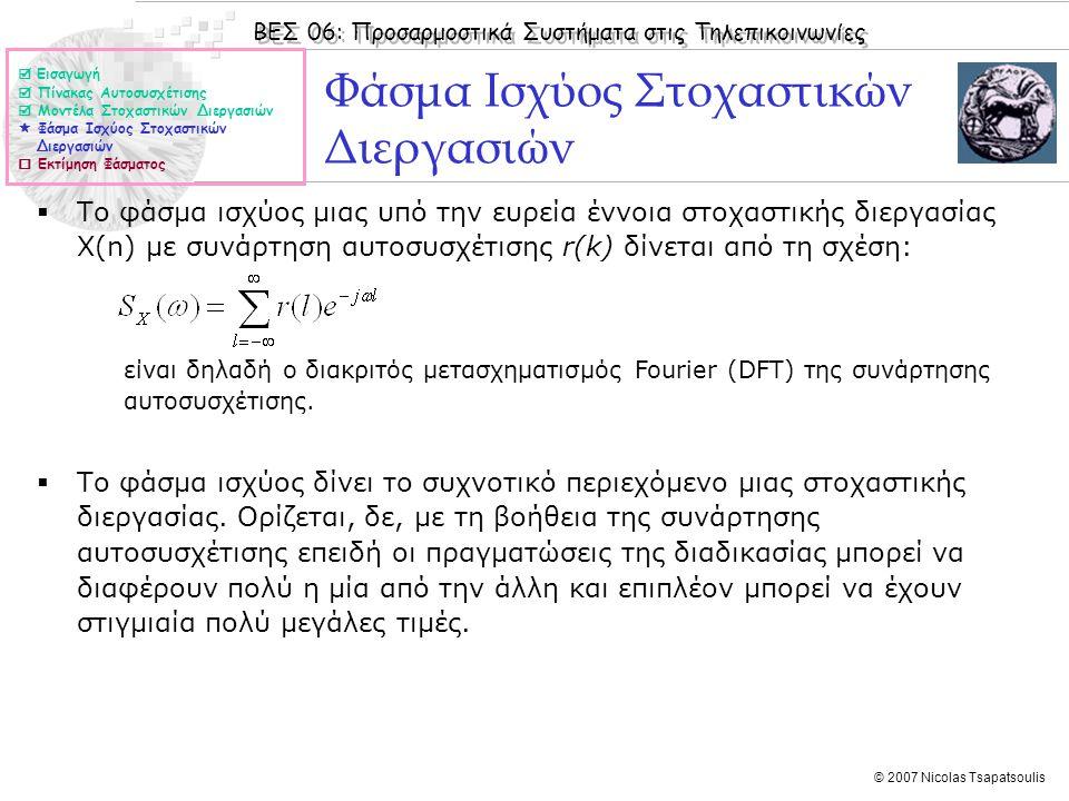 ΒΕΣ 06: Προσαρμοστικά Συστήματα στις Τηλεπικοινωνίες © 2007 Nicolas Tsapatsoulis Εκτίμηση Φάσματος  Η εκτίμηση φάσματος μιας στοχαστικής διεργασίας είναι εξαιρετικά σημαντική γιατί μας επιτρέπει να σχεδιάσουμε τηλεπικοινωνιακά συστήματα μεγάλης απόδοσης.
