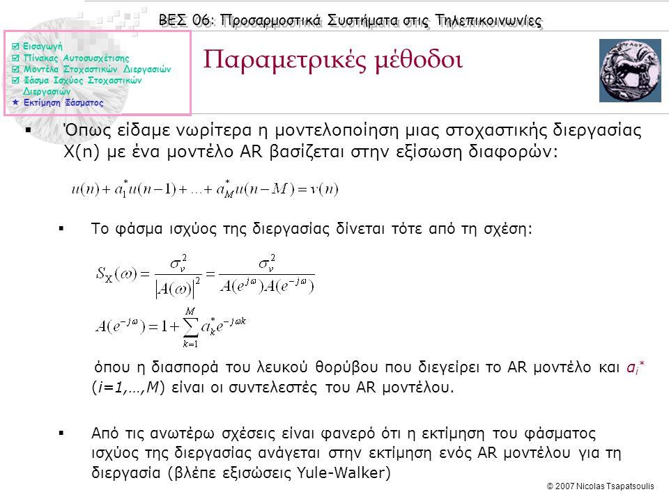 ΒΕΣ 06: Προσαρμοστικά Συστήματα στις Τηλεπικοινωνίες © 2007 Nicolas Tsapatsoulis Παραμετρικές μέθοδοι (II)  Αντίστοιχες σχέσεις με την περίπτωση μοντελοποίησης μιας στοχαστικής διεργασίας Χ(n) με ένα μοντέλο AR έχουμε και για τις περιπτώσεις μοντελοποίησης με ΜΑ και ARMA μοντέλα:  Για ΜΑ μοντελοποίηση έχουμε την εξίσωση διαφορών:  Το φάσμα ισχύος της διεργασίας δίνεται τότε από τη σχέση:  Για ARΜΑ μοντελοποίηση έχουμε την εξίσωση διαφορών:  Το φάσμα ισχύος της διεργασίας δίνεται τότε από τη σχέση:  Εισαγωγή  Πίνακας Αυτοσυσχέτισης  Μοντέλα Στοχαστικών Διεργασιών  Φάσμα Ισχύος Στοχαστικών Διεργασιών  Εκτίμηση Φάσματος