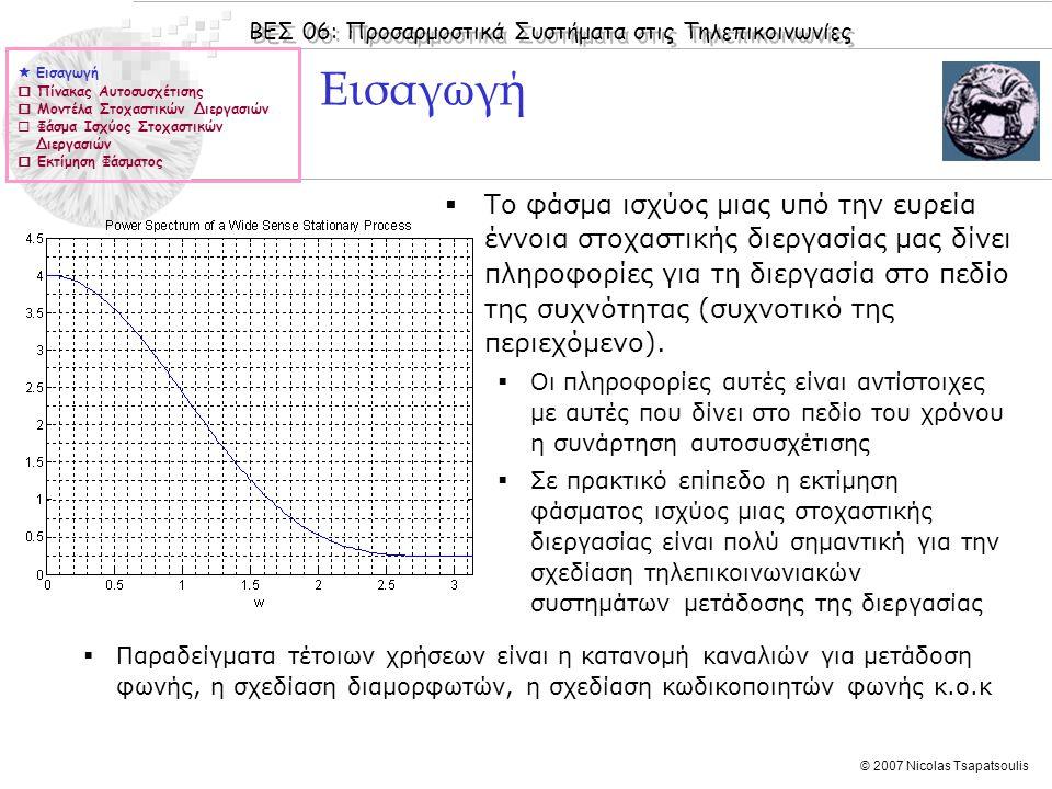 ΒΕΣ 06: Προσαρμοστικά Συστήματα στις Τηλεπικοινωνίες © 2007 Nicolas Tsapatsoulis Πίνακας αυτοσυσχέτισης  Όταν μελετάμε στοχαστικά σήματα (διεργασίες) αυτό που καταγράφουμε είναι ένα μέρος (απαρτιζόμενο από Μ δείγματα) μιας πραγμάτωσης της διαδικασίας, το οποίο ονομάζουμε διάνυσμα παρατήρησης και το συμβολίζουμε με u(n).