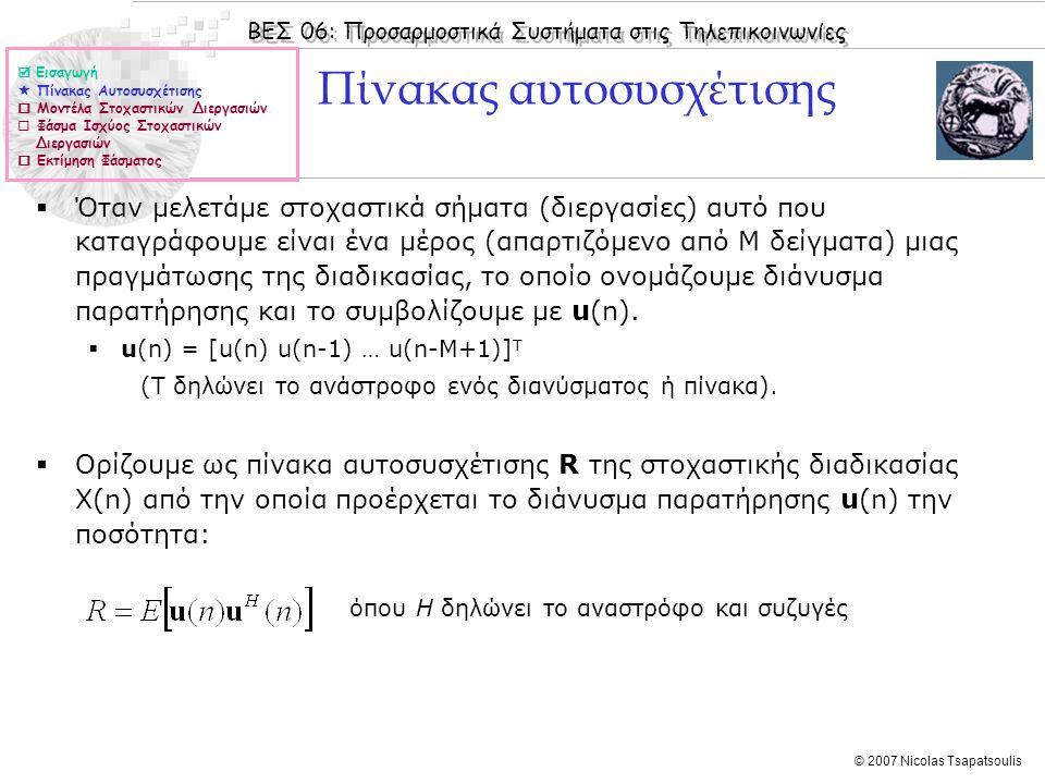 ΒΕΣ 06: Προσαρμοστικά Συστήματα στις Τηλεπικοινωνίες © 2007 Nicolas Tsapatsoulis Πίνακας αυτοσυσχέτισης (ΙΙ)  Αν η στοχαστική διαδικασία Χ(n) είναι υπό την ευρεία έννοια στάσιμη ο πίνακας αυτοσυσχέτισης εκφράζεται ως:  Εισαγωγή  Πίνακας Αυτοσυσχέτισης  Μοντέλα Στοχαστικών Διεργασιών  Φάσμα Ισχύος Στοχαστικών Διεργασιών  Εκτίμηση Φάσματος