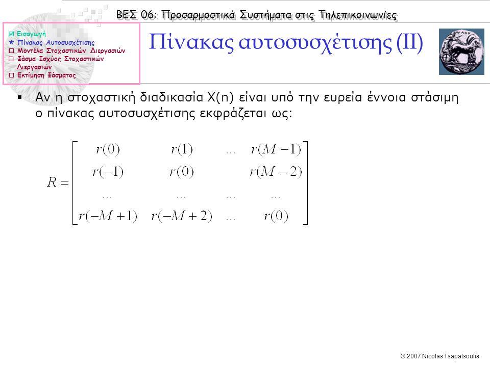 ΒΕΣ 06: Προσαρμοστικά Συστήματα στις Τηλεπικοινωνίες © 2007 Nicolas Tsapatsoulis Ιδιότητες του πίνακα αυτοσυσχέτισης 1.Ο πίνακας αυτοσυσχέτισης μιας υπό την ευρεία έννοια στοχαστικής διεργασίας είναι Ερμιτιανός (Hermitian), είναι δηλαδή ίσος με τον αναστροφοσυζυγή του.