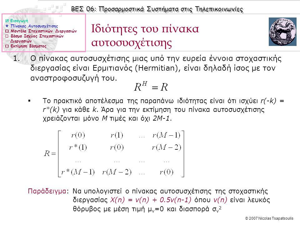 ΒΕΣ 06: Προσαρμοστικά Συστήματα στις Τηλεπικοινωνίες © 2007 Nicolas Tsapatsoulis Ιδιότητες του πίνακα αυτοσυσχέτισης (ΙΙ) 2.Ο πίνακας αυτοσυσχέτισης μιας υπό την ευρεία έννοια στοχαστικής διεργασίας είναι Toeplitz, δηλαδή όλα τα στοιχεία της κύριας διαγώνιου είναι ίσα μεταξύ τους καθώς επίσης και όλα τα στοιχεία των παράλληλων προς τη κύρια διαγώνιο είναι ίσα μεταξύ τους.