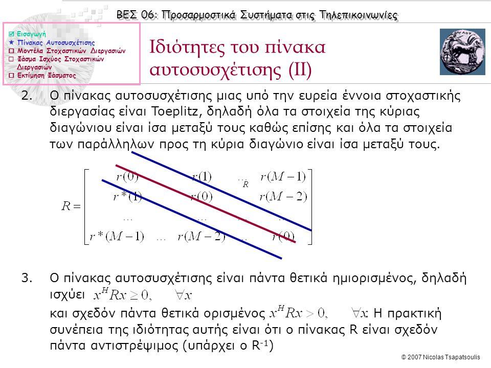 ΒΕΣ 06: Προσαρμοστικά Συστήματα στις Τηλεπικοινωνίες © 2007 Nicolas Tsapatsoulis Ιδιότητες του πίνακα αυτοσυσχέτισης (ΙΙΙ) 4.Ο πίνακας αυτοσυσχέτισης R M+1 βασισμένος σε Μ+1 παρατηρήσεις σχετίζεται με το πίνακα αυτοσυσχέτισης R M βασισμένο σε Μ σημεία με τις σχέση: Το πρακτικό αποτέλεσμα της ανωτέρω ιδιότητας είναι ότι ο πίνακας αυτοσυσχέτισης μπορεί να υπολογιστεί αναδρομικά.
