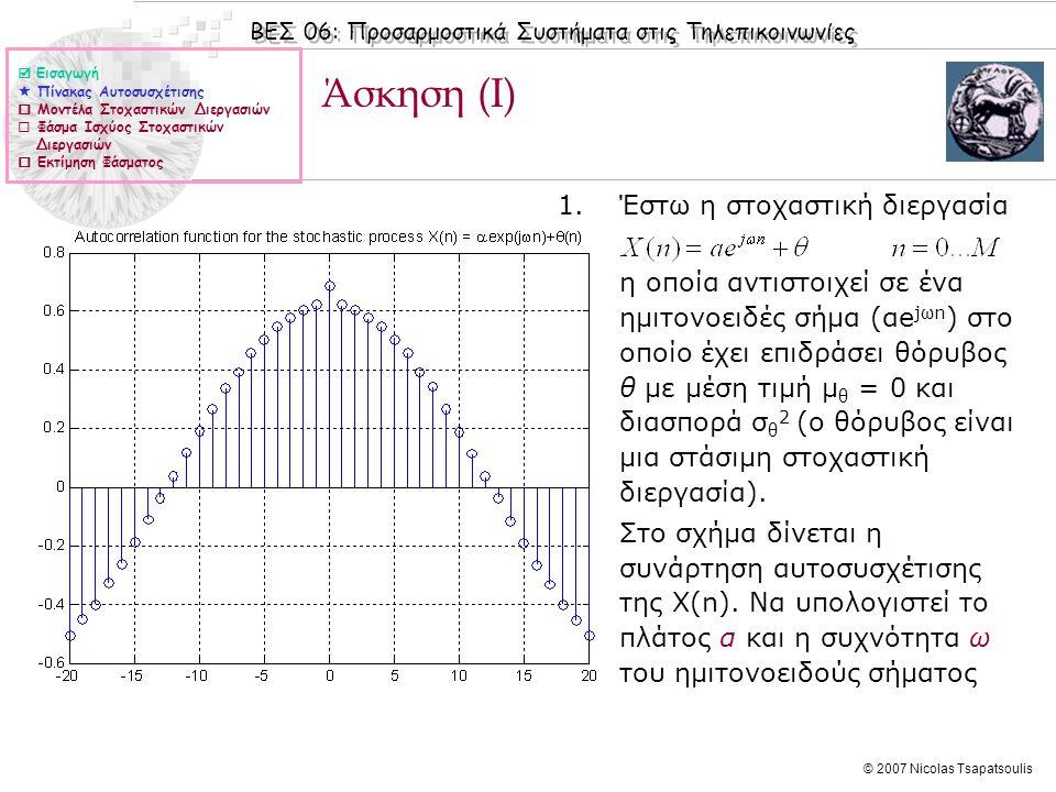 ΒΕΣ 06: Προσαρμοστικά Συστήματα στις Τηλεπικοινωνίες © 2007 Nicolas Tsapatsoulis Μοντέλα Στοχαστικών Διεργασιών  Με τον όρο μοντέλο εννοούμε κάθε μαθηματική περιγραφή η οποία μπορεί να περιγράψει σε επαρκή βαθμό μια φυσική διεργασία.