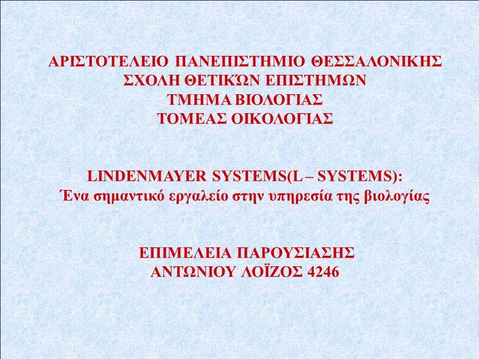 ΑΡΙΣΤΟΤΕΛΕΙΟ ΠΑΝΕΠΙΣΤΗΜΙΟ ΘΕΣΣΑΛΟΝΙΚΗΣ ΣΧΟΛΗ ΘΕΤΙΚΏΝ ΕΠΙΣΤΗΜΩΝ ΤΜΗΜΑ ΒΙΟΛΟΓΙΑΣ ΤΟΜΕΑΣ ΟΙΚΟΛΟΓΙΑΣ LINDEΝMAYER SYSTEMS(L – SYSTEMS): Ένα σημαντικό εργαλείο στην υπηρεσία της βιολογίας ΕΠΙΜΕΛΕΙΑ ΠΑΡΟΥΣΙΑΣΗΣ ΑΝΤΩΝΙΟΥ ΛΟΪΖΟΣ 4246