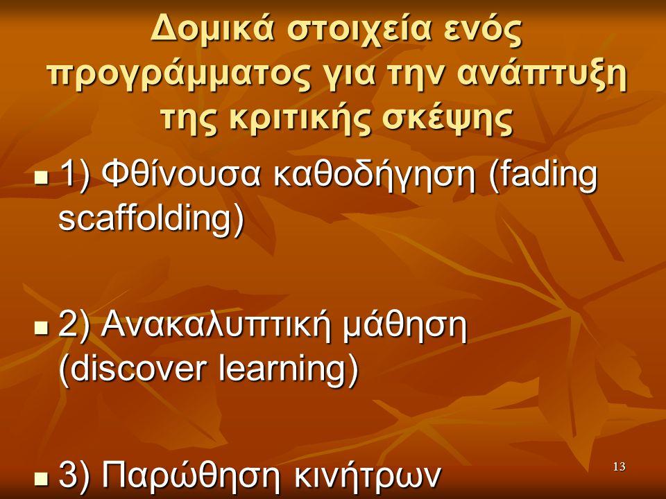 13 Δομικά στοιχεία ενός προγράμματος για την ανάπτυξη της κριτικής σκέψης 1) Φθίνουσα καθοδήγηση (fading scaffolding) 1) Φθίνουσα καθοδήγηση (fading scaffolding) 2) Ανακαλυπτική μάθηση (discover learning) 2) Ανακαλυπτική μάθηση (discover learning) 3) Παρώθηση κινήτρων 3) Παρώθηση κινήτρων