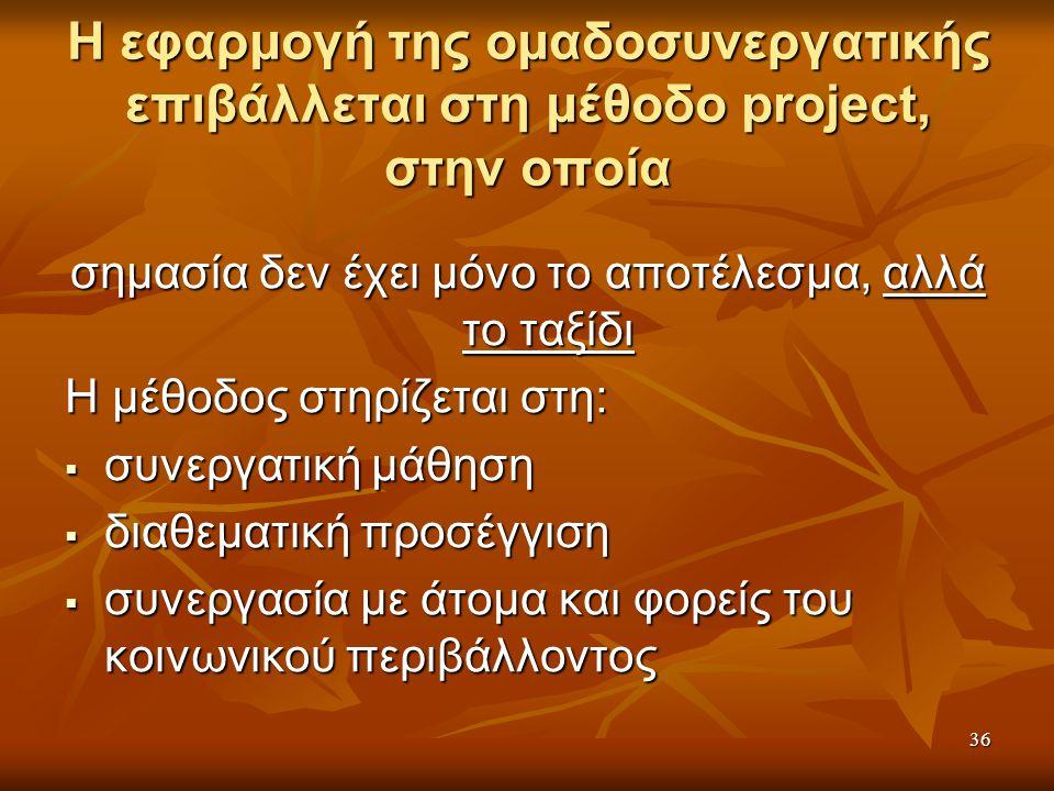 36 Η εφαρμογή της ομαδοσυνεργατικής επιβάλλεται στη μέθοδο project, στην οποία σημασία δεν έχει μόνο το αποτέλεσμα, αλλά το ταξίδι Η μέθοδος στηρίζεται στη:  συνεργατική μάθηση  διαθεματική προσέγγιση  συνεργασία με άτομα και φορείς του κοινωνικού περιβάλλοντος