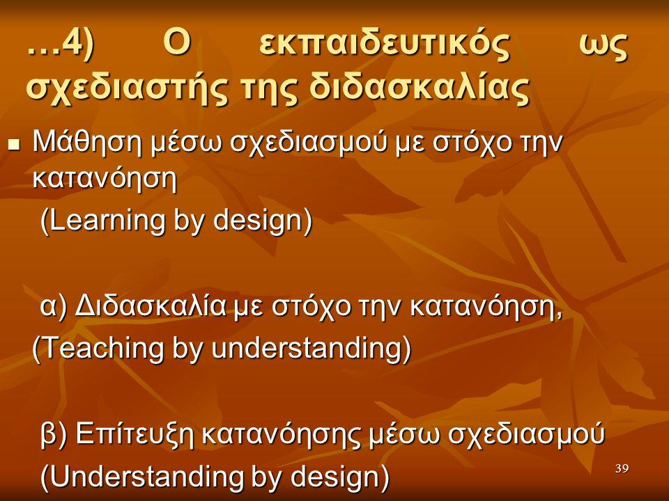 …4) Ο εκπαιδευτικός ως σχεδιαστής της διδασκαλίας Μάθηση μέσω σχεδιασμού με στόχο την κατανόηση Μάθηση μέσω σχεδιασμού με στόχο την κατανόηση (Learning by design) (Learning by design) α) Διδασκαλία με στόχο την κατανόηση, α) Διδασκαλία με στόχο την κατανόηση, (Teaching by understanding) (Teaching by understanding) β) Επίτευξη κατανόησης μέσω σχεδιασμού β) Επίτευξη κατανόησης μέσω σχεδιασμού (Understanding by design) (Understanding by design) ( 39
