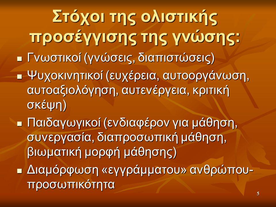 5 Στόχοι της ολιστικής προσέγγισης της γνώσης: Γνωστικοί (γνώσεις, διαπιστώσεις) Γνωστικοί (γνώσεις, διαπιστώσεις) Ψυχοκινητικοί (ευχέρεια, αυτοοργάνωση, αυτοαξιολόγηση, αυτενέργεια, κριτική σκέψη) Ψυχοκινητικοί (ευχέρεια, αυτοοργάνωση, αυτοαξιολόγηση, αυτενέργεια, κριτική σκέψη) Παιδαγωγικοί (ενδιαφέρον για μάθηση, συνεργασία, διαπροσωπική μάθηση, βιωματική μορφή μάθησης) Παιδαγωγικοί (ενδιαφέρον για μάθηση, συνεργασία, διαπροσωπική μάθηση, βιωματική μορφή μάθησης) Διαμόρφωση «εγγράμματου» ανθρώπου- προσωπικότητα Διαμόρφωση «εγγράμματου» ανθρώπου- προσωπικότητα