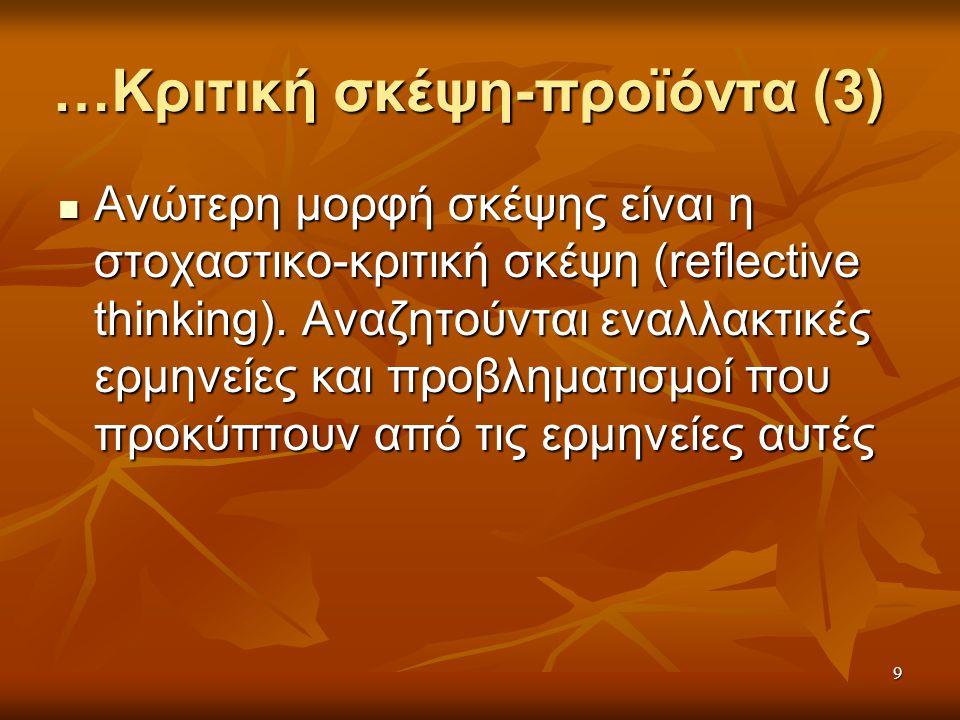 9 …Κριτική σκέψη-προϊόντα (3) Ανώτερη μορφή σκέψης είναι η στοχαστικο-κριτική σκέψη (reflective thinking).