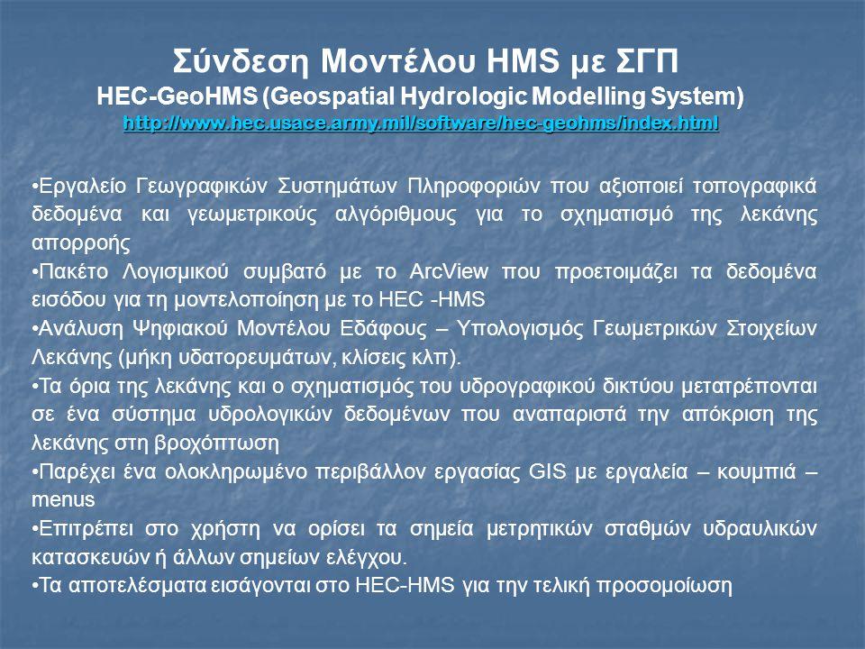 Σύνδεση Μοντέλου HMS με ΣΓΠ HEC-GeoHMS (Geospatial Hydrologic Modelling System) http://www.hec.usace.army.mil/software/hec-geohms/index.html Εργαλείο Γεωγραφικών Συστημάτων Πληροφοριών που αξιοποιεί τοπογραφικά δεδομένα και γεωμετρικούς αλγόριθμους για το σχηματισμό της λεκάνης απορροής Πακέτο Λογισμικού συμβατό με το ArcView που προετοιμάζει τα δεδομένα εισόδου για τη μοντελοποίηση με το HEC -HMS Ανάλυση Ψηφιακού Μοντέλου Εδάφους – Υπολογισμός Γεωμετρικών Στοιχείων Λεκάνης (μήκη υδατορευμάτων, κλίσεις κλπ).