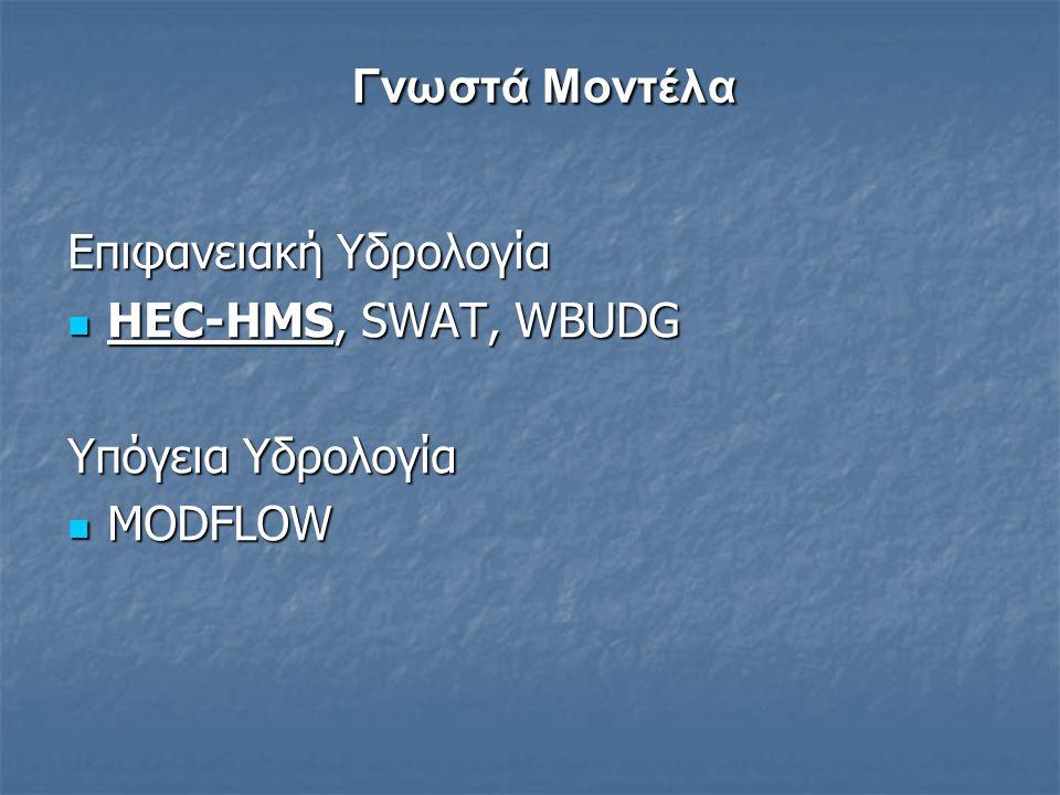 Γνωστά Μοντέλα Γνωστά Μοντέλα Επιφανειακή Υδρολογία HEC-HMS, SWAT, WBUDG HEC-HMS, SWAT, WBUDG Υπόγεια Υδρολογία MODFLOW MODFLOW