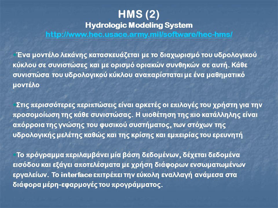 HMS (2) Hydrologic Modeling System http://www.hec.usace.army.mil/software/hec-hms/ Ένα μοντέλο λεκάνης κατασκευάζεται με το διαχωρισμό του υδρολογικού κύκλου σε συνιστώσες και με ορισμό οριακών συνθηκών σε αυτή.