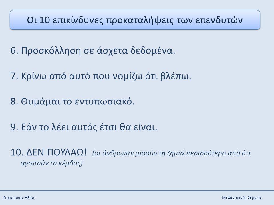 Ζαχαράκης Ηλίας Μελαχροινός Σέργιος Οι 10 επικίνδυνες προκαταλήψεις των επενδυτών 6. Προσκόλληση σε άσχετα δεδομένα. 7. Κρίνω από αυτό που νομίζω ότι