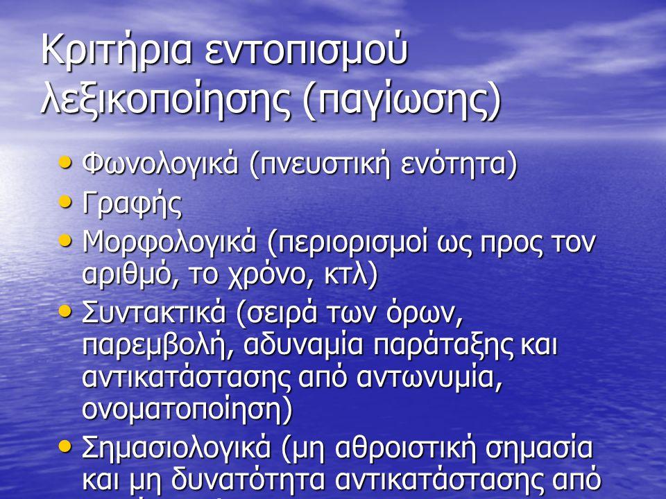 Κριτήρια εντοπισμού λεξικοποίησης (παγίωσης) Φωνολογικά (πνευστική ενότητα) Φωνολογικά (πνευστική ενότητα) Γραφής Γραφής Μορφολογικά (περιορισμοί ως προς τον αριθμό, το χρόνο, κτλ) Μορφολογικά (περιορισμοί ως προς τον αριθμό, το χρόνο, κτλ) Συντακτικά (σειρά των όρων, παρεμβολή, αδυναμία παράταξης και αντικατάστασης από αντωνυμία, ονοματοποίηση) Συντακτικά (σειρά των όρων, παρεμβολή, αδυναμία παράταξης και αντικατάστασης από αντωνυμία, ονοματοποίηση) Σημασιολογικά (μη αθροιστική σημασία και μη δυνατότητα αντικατάστασης από συνώνυμα) Σημασιολογικά (μη αθροιστική σημασία και μη δυνατότητα αντικατάστασης από συνώνυμα)