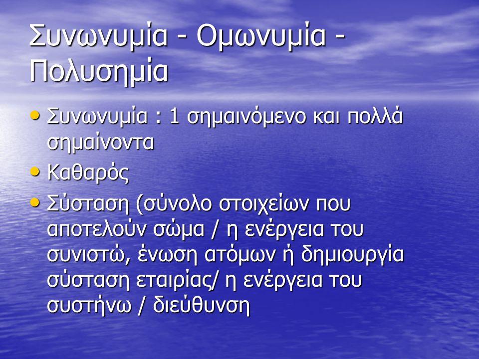 Συνωνυμία - Ομωνυμία - Πολυσημία Συνωνυμία : 1 σημαινόμενο και πολλά σημαίνοντα Συνωνυμία : 1 σημαινόμενο και πολλά σημαίνοντα Καθαρός Καθαρός Σύσταση (σύνολο στοιχείων που αποτελούν σώμα / η ενέργεια του συνιστώ, ένωση ατόμων ή δημιουργία σύσταση εταιρίας/ η ενέργεια του συστήνω / διεύθυνση Σύσταση (σύνολο στοιχείων που αποτελούν σώμα / η ενέργεια του συνιστώ, ένωση ατόμων ή δημιουργία σύσταση εταιρίας/ η ενέργεια του συστήνω / διεύθυνση
