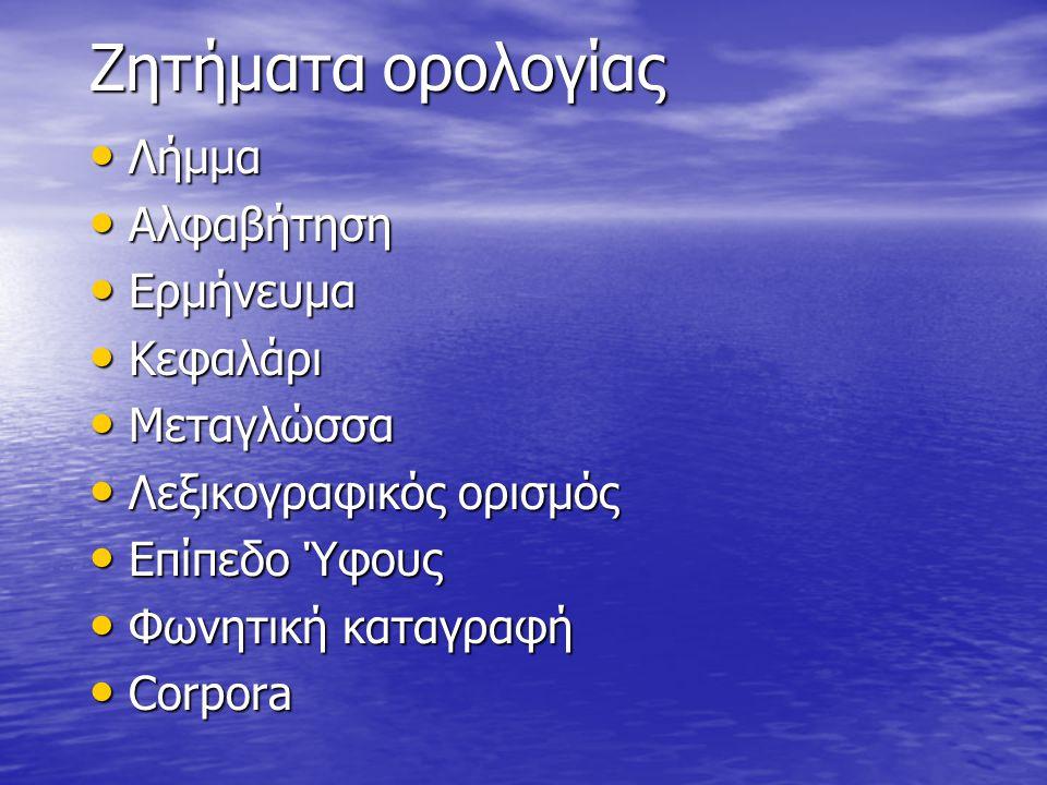 Ζητήματα ορολογίας Λήμμα Λήμμα Aλφαβήτηση Aλφαβήτηση Ερμήνευμα Ερμήνευμα Κεφαλάρι Κεφαλάρι Μεταγλώσσα Μεταγλώσσα Λεξικογραφικός ορισμός Λεξικογραφικός ορισμός Επίπεδο Ύφους Επίπεδο Ύφους Φωνητική καταγραφή Φωνητική καταγραφή Corpora Corpora