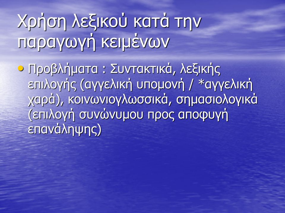 Χρήση λεξικού κατά την παραγωγή κειμένων Προβλήματα : Συντακτικά, λεξικής επιλογής (αγγελική υπομονή / *αγγελική χαρά), κοινωνιογλωσσικά, σημασιολογικά (επιλογή συνώνυμου προς αποφυγή επανάληψης) Προβλήματα : Συντακτικά, λεξικής επιλογής (αγγελική υπομονή / *αγγελική χαρά), κοινωνιογλωσσικά, σημασιολογικά (επιλογή συνώνυμου προς αποφυγή επανάληψης)