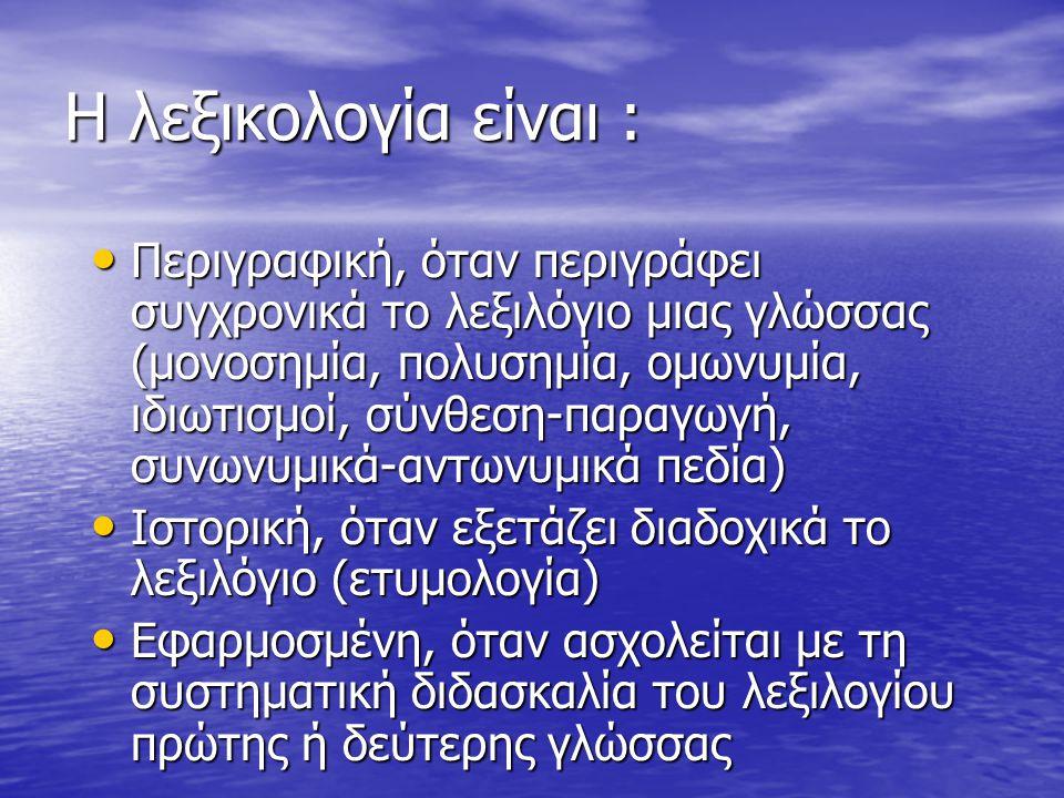 Η λεξικολογία είναι : Περιγραφική, όταν περιγράφει συγχρονικά το λεξιλόγιο μιας γλώσσας (μονοσημία, πολυσημία, ομωνυμία, ιδιωτισμοί, σύνθεση-παραγωγή, συνωνυμικά-αντωνυμικά πεδία) Περιγραφική, όταν περιγράφει συγχρονικά το λεξιλόγιο μιας γλώσσας (μονοσημία, πολυσημία, ομωνυμία, ιδιωτισμοί, σύνθεση-παραγωγή, συνωνυμικά-αντωνυμικά πεδία) Ιστορική, όταν εξετάζει διαδοχικά το λεξιλόγιο (ετυμολογία) Ιστορική, όταν εξετάζει διαδοχικά το λεξιλόγιο (ετυμολογία) Εφαρμοσμένη, όταν ασχολείται με τη συστηματική διδασκαλία του λεξιλογίου πρώτης ή δεύτερης γλώσσας Εφαρμοσμένη, όταν ασχολείται με τη συστηματική διδασκαλία του λεξιλογίου πρώτης ή δεύτερης γλώσσας