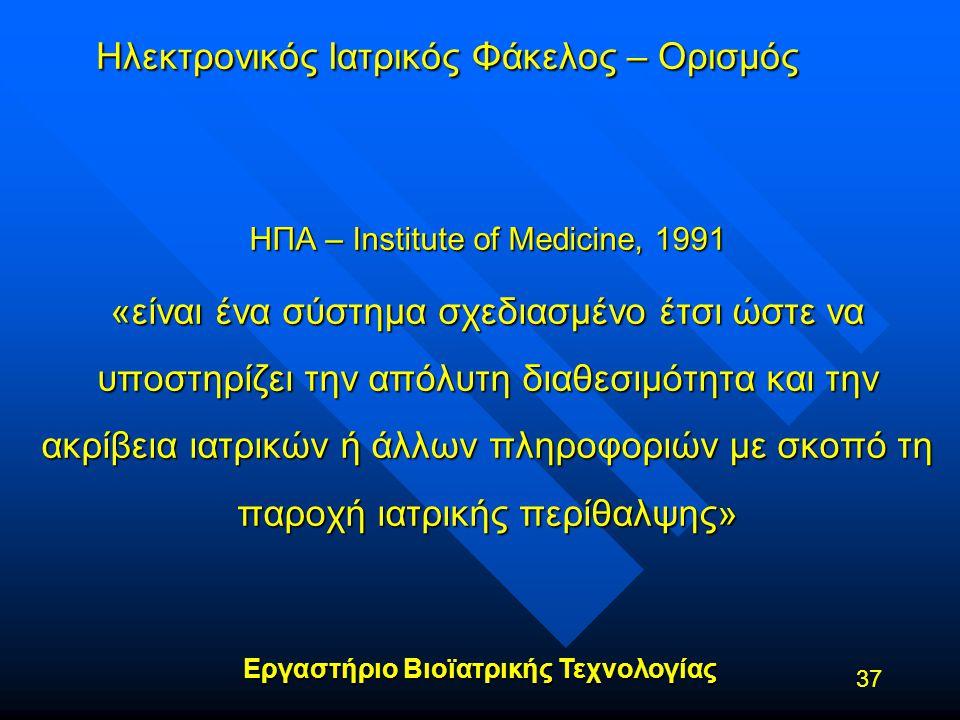 Εργαστήριο Βιοϊατρικής Τεχνολογίας 37 Ηλεκτρονικός Ιατρικός Φάκελος – Ορισμός ΗΠΑ – Institute of Medicine, 1991 «είναι ένα σύστημα σχεδιασμένο έτσι ώσ