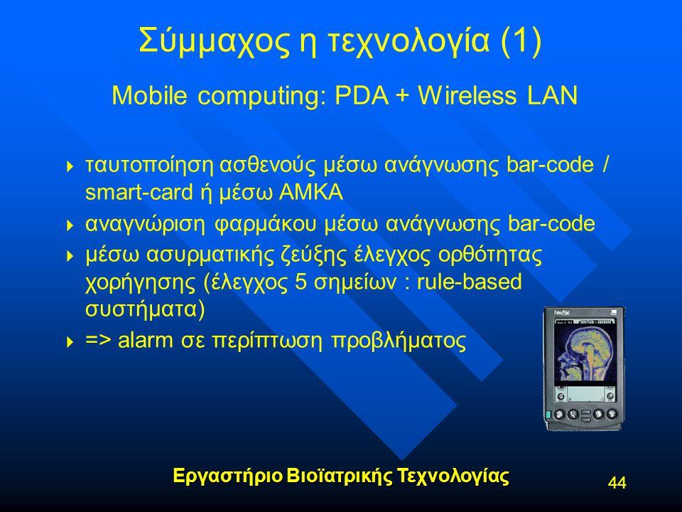 Εργαστήριο Βιοϊατρικής Τεχνολογίας Σύμμαχος η τεχνολογία (1) Mobile computing: PDA + Wireless LAN   ταυτοποίηση ασθενούς μέσω ανάγνωσης bar-code / s