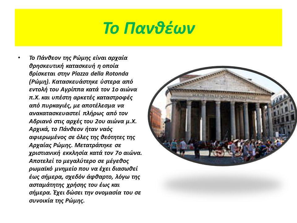 Το Πανθέων Το Πάνθεον της Ρώμης είναι αρχαία θρησκευτική κατασκευή η οποία βρίσκεται στην Piazza della Rotonda (Ρώμη). Κατασκευάστηκε ύστερα από εντολ