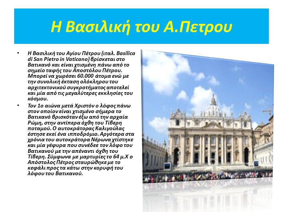 Η Βασιλική του Α.Πετρου Η Βασιλική του Αγίου Πέτρου (ιταλ. Basilica di San Pietro in Vaticano) βρίσκεται στο Βατικανό και είναι χτισμένη πάνω από το σ
