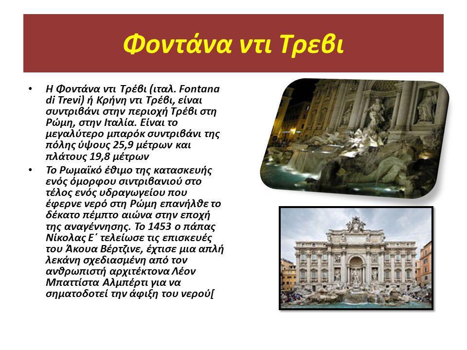 Φοντάνα ντι Τρεβι Η Φοντάνα ντι Τρέβι (ιταλ. Fontana di Trevi) ή Κρήνη ντι Τρέβι, είναι συντριβάνι στην περιοχή Τρέβι στη Ρώμη, στην Ιταλία. Είναι το