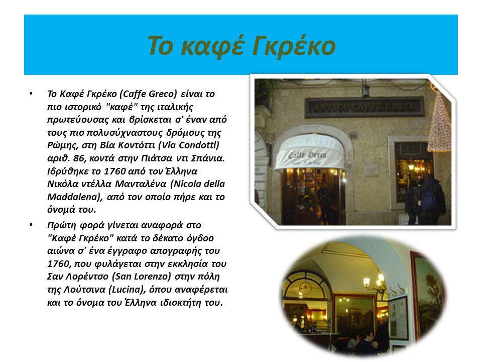 Το καφέ Γκρέκο Το Καφέ Γκρέκο (Caffe Greco) είναι το πιο ιστορικό καφέ της ιταλικής πρωτεύουσας και βρίσκεται σ έναν από τους πιο πολυσύχναστους δρόμους της Ρώμης, στη Βία Κοντόττι (Via Condotti) αριθ.