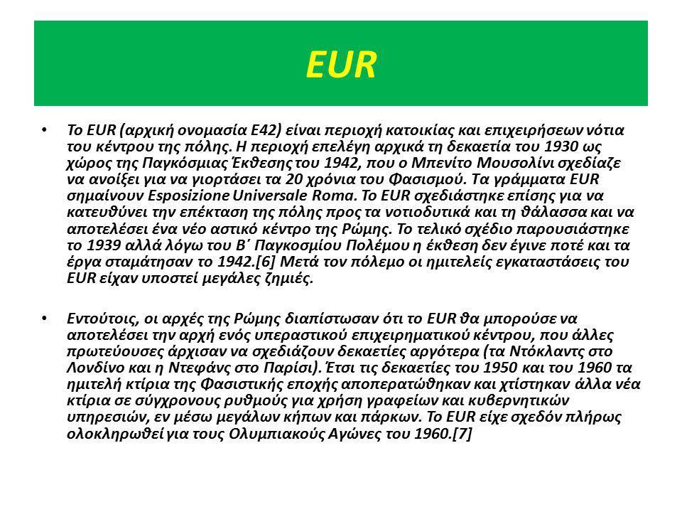EUR Το ΕUR (αρχική ονομασία Ε42) είναι περιοχή κατοικίας και επιχειρήσεων νότια του κέντρου της πόλης. Η περιοχή επελέγη αρχικά τη δεκαετία του 1930 ω