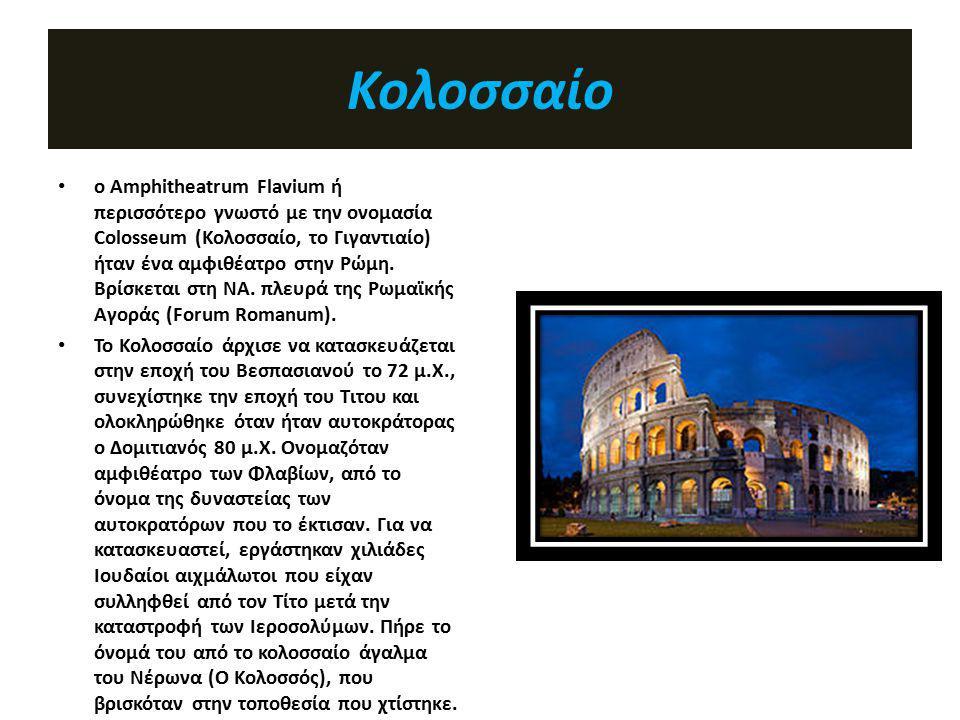 Κολοσσαίο ο Amphitheatrum Flavium ή περισσότερο γνωστό με την ονομασία Colosseum (Κολοσσαίο, το Γιγαντιαίο) ήταν ένα αμφιθέατρο στην Ρώμη. Βρίσκεται σ