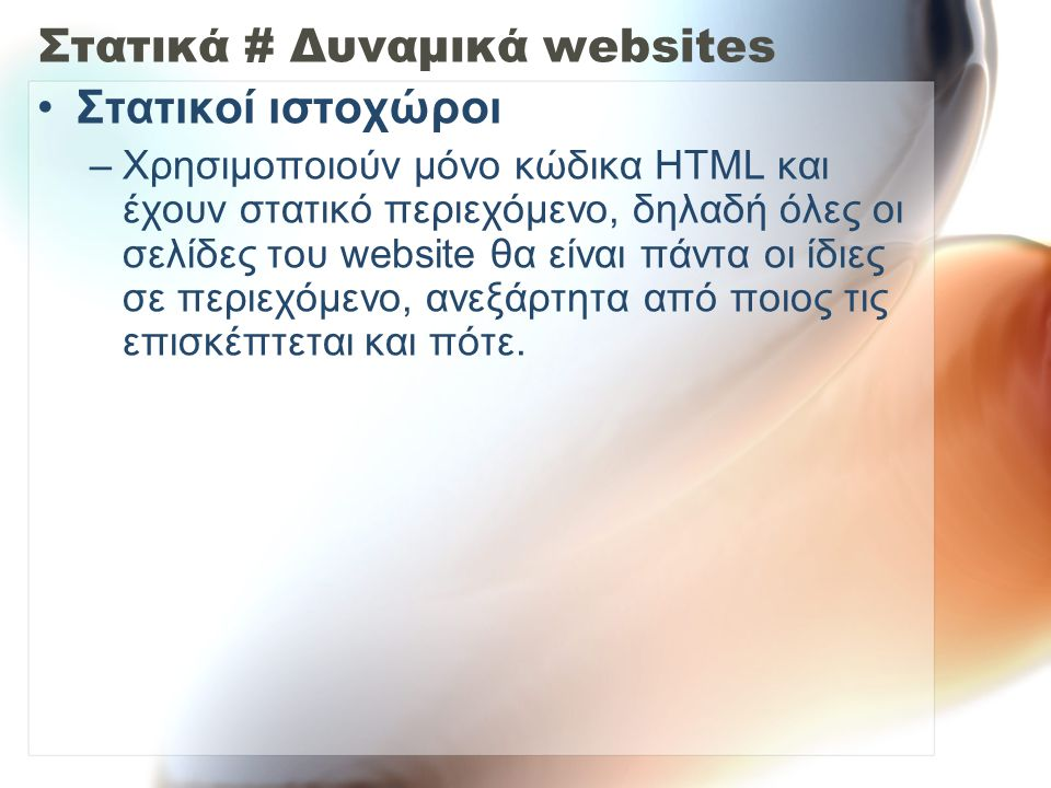 Στατικά # Δυναμικά websites Στατικοί ιστοχώροι –Χρησιμοποιούν μόνο κώδικα HTML και έχουν στατικό περιεχόμενο, δηλαδή όλες οι σελίδες του website θα είναι πάντα οι ίδιες σε περιεχόμενο, ανεξάρτητα από ποιος τις επισκέπτεται και πότε.