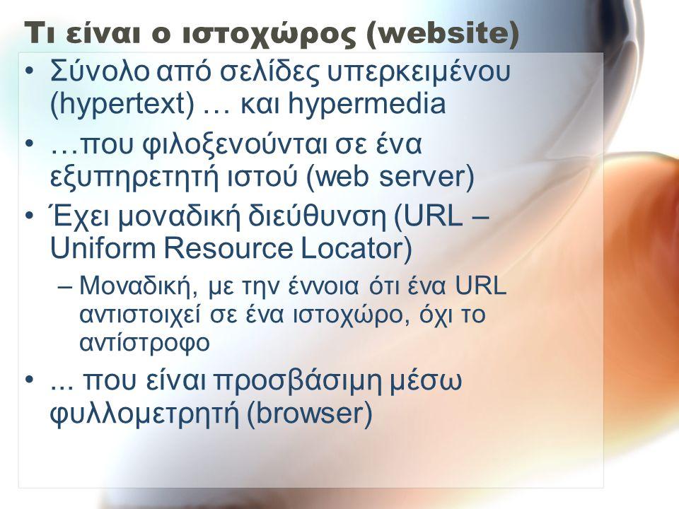 Τι είναι ο ιστοχώρος (website) Σύνολο από σελίδες υπερκειμένου (hypertext) … και hypermedia …που φιλοξενούνται σε ένα εξυπηρετητή ιστού (web server) Έχει μοναδική διεύθυνση (URL – Uniform Resource Locator) –Μοναδική, με την έννοια ότι ένα URL αντιστοιχεί σε ένα ιστοχώρο, όχι το αντίστροφο...