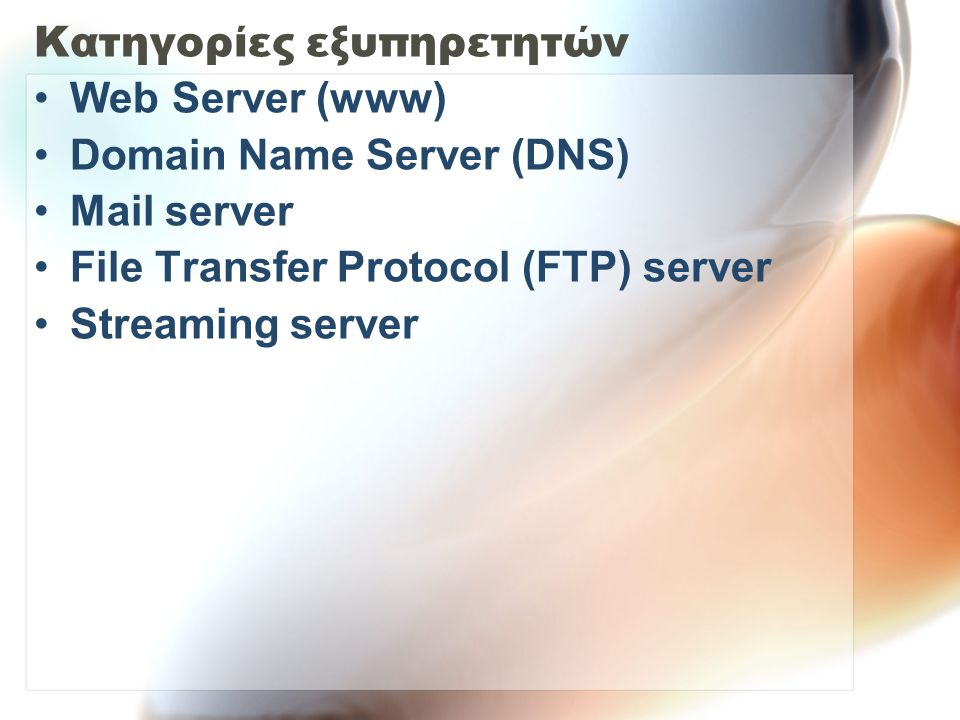 Κατηγορίες εξυπηρετητών Web Server (www) Domain Name Server (DNS) Mail server File Transfer Protocol (FTP) server Streaming server