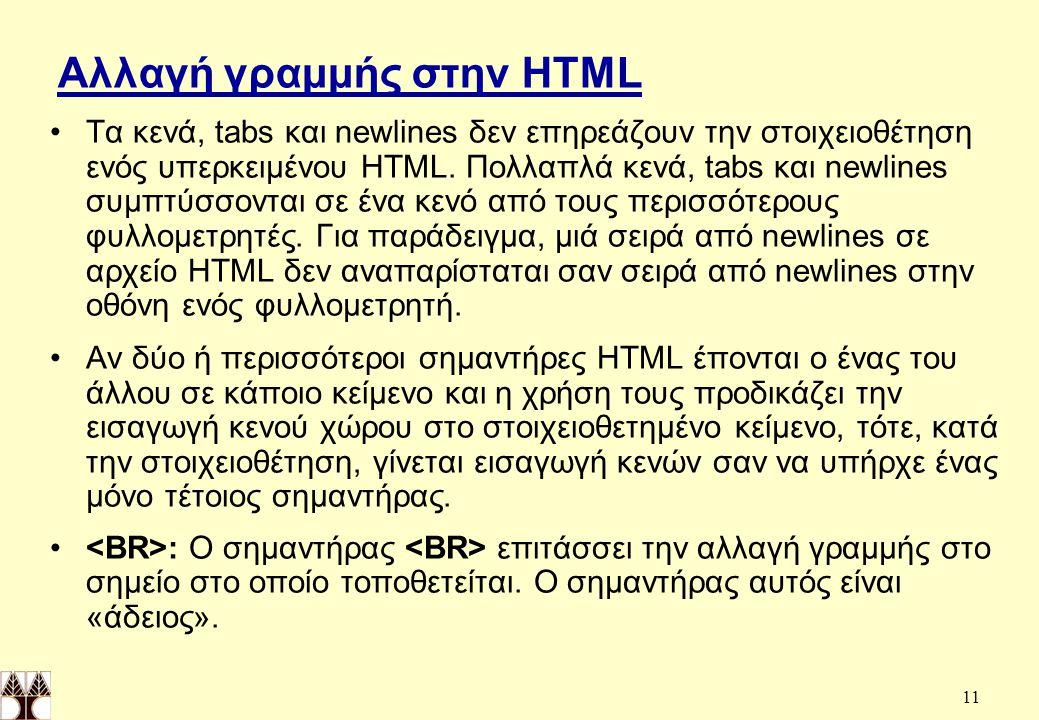 11 Αλλαγή γραμμής στην HTML Τα κενά, tabs και newlines δεν επηρεάζουν την στοιχειοθέτηση ενός υπερκειμένου HTML.