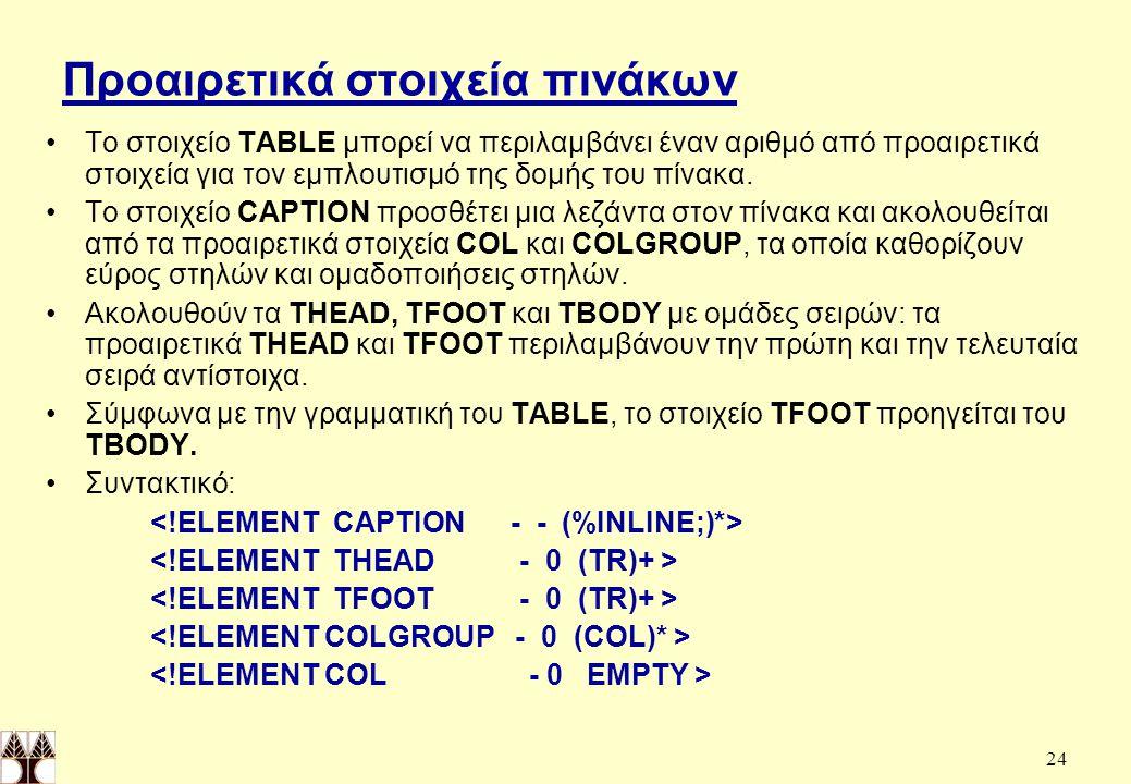 24 Προαιρετικά στοιχεία πινάκων Το στοιχείο TABLE μπορεί να περιλαμβάνει έναν αριθμό από προαιρετικά στοιχεία για τον εμπλουτισμό της δομής του πίνακα.