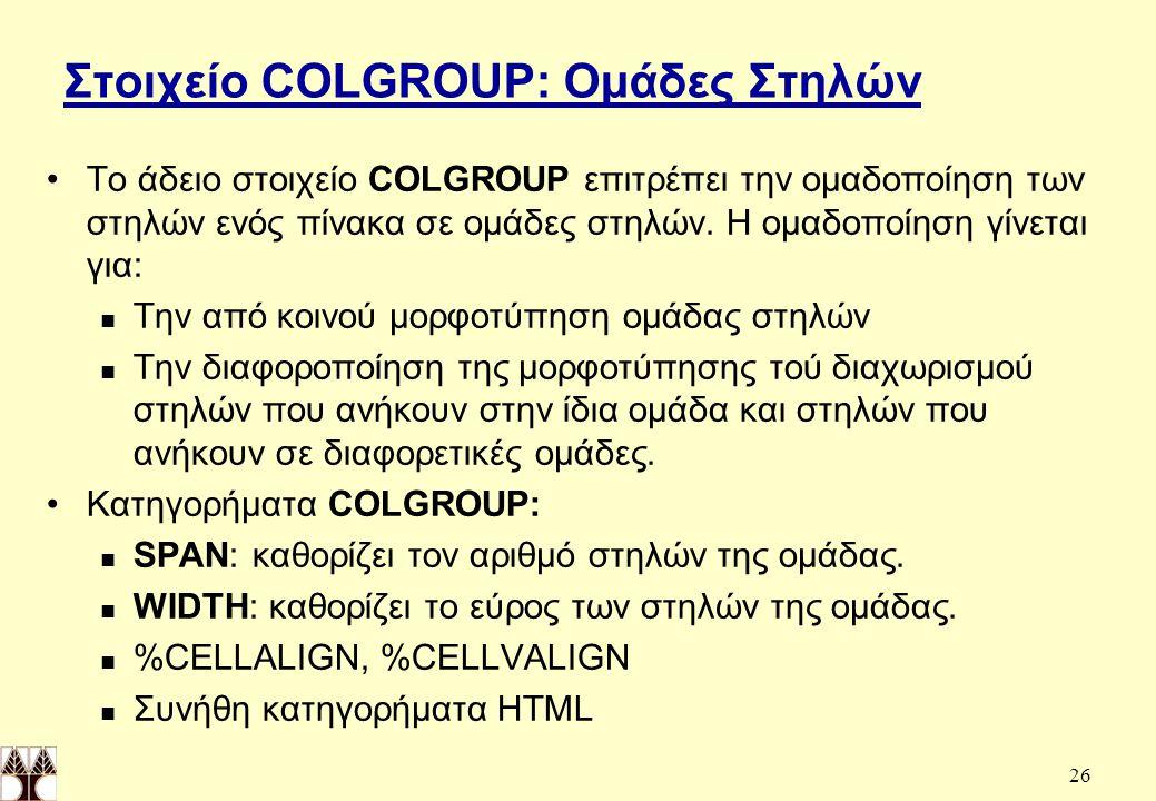 26 Στοιχείο COLGROUP: Ομάδες Στηλών Το άδειο στοιχείο COLGROUP επιτρέπει την ομαδοποίηση των στηλών ενός πίνακα σε ομάδες στηλών.