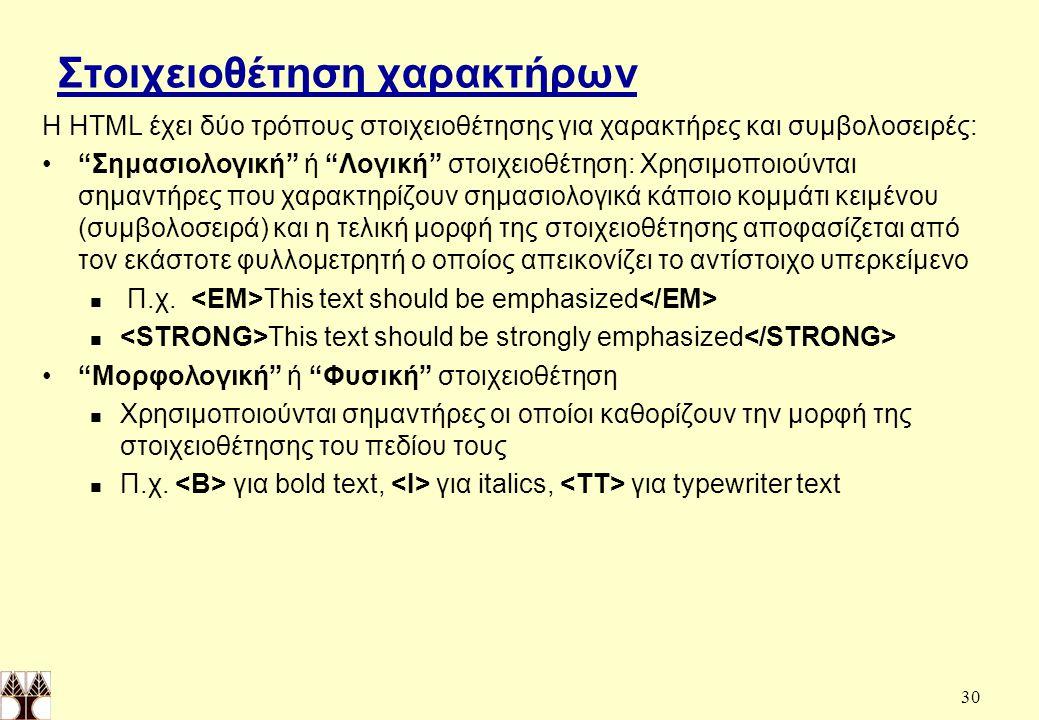 30 Στοιχειοθέτηση χαρακτήρων Η HTML έχει δύο τρόπους στοιχειοθέτησης για χαρακτήρες και συμβολοσειρές: Σημασιολογική ή Λογική στοιχειοθέτηση: Χρησιμοποιούνται σημαντήρες που χαρακτηρίζουν σημασιολογικά κάποιο κομμάτι κειμένου (συμβολοσειρά) και η τελική μορφή της στοιχειοθέτησης αποφασίζεται από τον εκάστοτε φυλλομετρητή ο οποίος απεικονίζει το αντίστοιχο υπερκείμενο Π.χ.