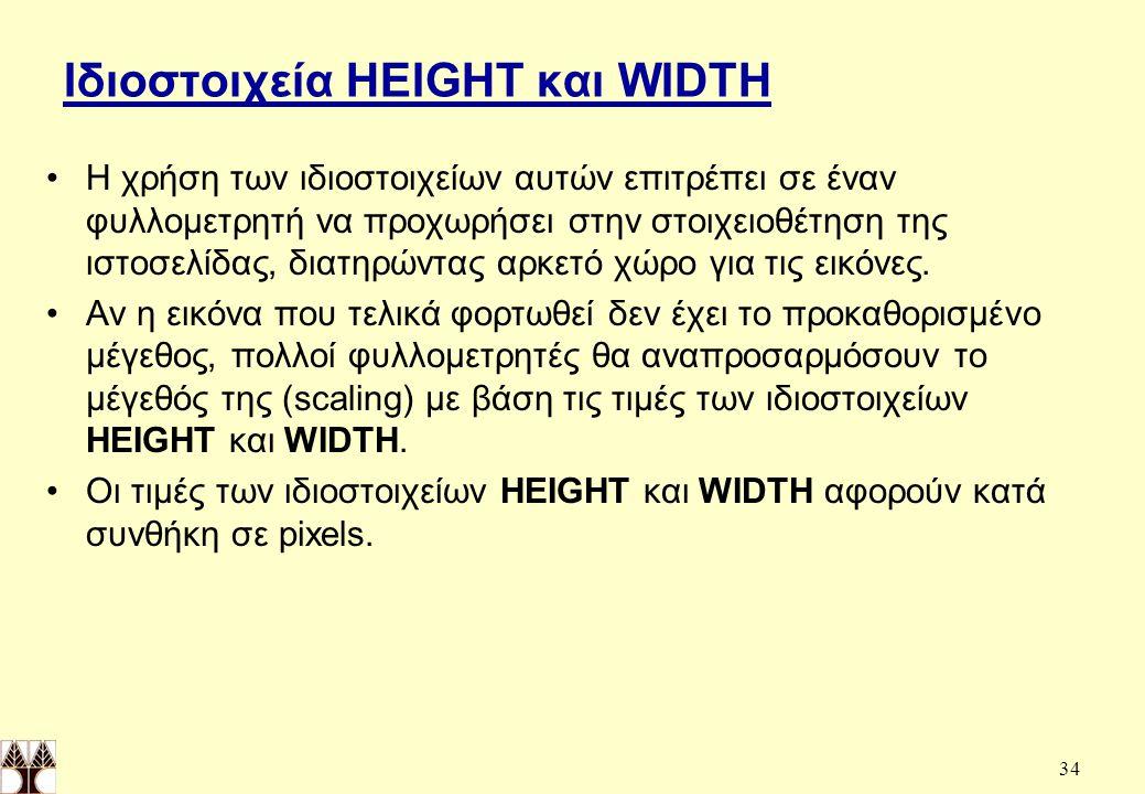 34 Ιδιοστοιχεία HEIGHT και WIDTH Η χρήση των ιδιοστοιχείων αυτών επιτρέπει σε έναν φυλλομετρητή να προχωρήσει στην στοιχειοθέτηση της ιστοσελίδας, διατηρώντας αρκετό χώρο για τις εικόνες.