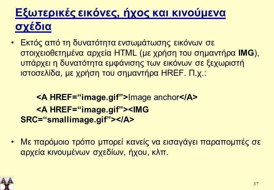 37 Εξωτερικές εικόνες, ήχος και κινούμενα σχέδια Εκτός από τη δυνατότητα ενσωμάτωσης εικόνων σε στοιχειοθετημένα αρχεία HTML (με χρήση του σημαντήρα IMG), υπάρχει η δυνατότητα εμφάνισης των εικόνων σε ξεχωριστή ιστοσελίδα, με χρήση του σημαντήρα HREF.