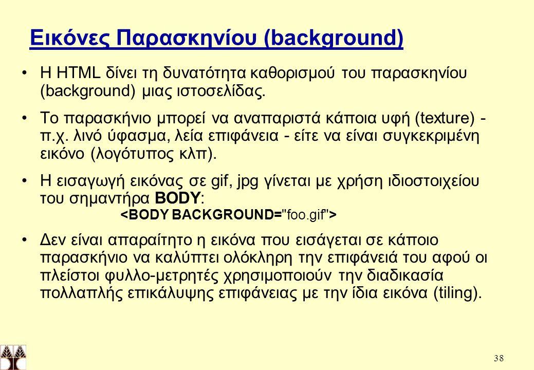 38 Εικόνες Παρασκηνίου (background) H ΗΤΜL δίνει τη δυνατότητα καθορισμού του παρασκηνίου (background) μιας ιστοσελίδας.