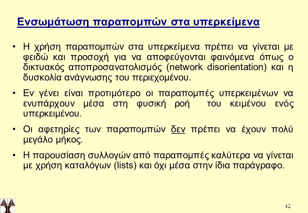 42 Ενσωμάτωση παραπομπών στα υπερκείμενα Η χρήση παραπομπών στα υπερκείμενα πρέπει να γίνεται με φειδώ και προσοχή για να αποφεύγονται φαινόμενα όπως ο δικτυακός αποπροσανατολισμός (network disorientation) και η δυσκολία ανάγνωσης του περιεχομένου.
