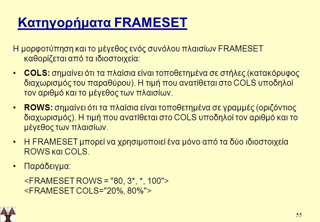 55 Κατηγορήματα FRAMESET Η μορφοτύπηση και το μέγεθος ενός συνόλου πλαισίων FRAMESET καθορίζεται από τα ιδιοστοιχεία: COLS: σημαίνει ότι τα πλαίσια είναι τοποθετημένα σε στήλες (κατακόρυφος διαχωρισμός του παραθύρου).