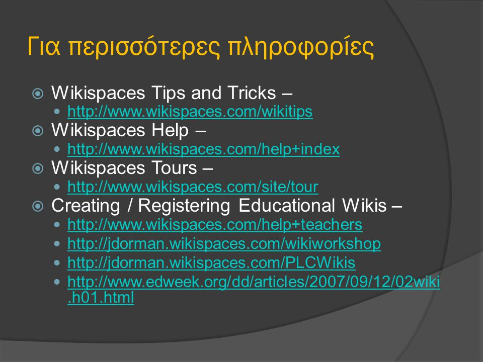 Για περισσότερες πληροφορίες  Wikispaces Tips and Tricks – http://www.wikispaces.com/wikitips  Wikispaces Help – http://www.wikispaces.com/help+index  Wikispaces Tours – http://www.wikispaces.com/site/tour  Creating / Registering Educational Wikis – http://www.wikispaces.com/help+teachers http://jdorman.wikispaces.com/wikiworkshop http://jdorman.wikispaces.com/PLCWikis http://www.edweek.org/dd/articles/2007/09/12/02wiki.h01.html http://www.edweek.org/dd/articles/2007/09/12/02wiki.h01.html