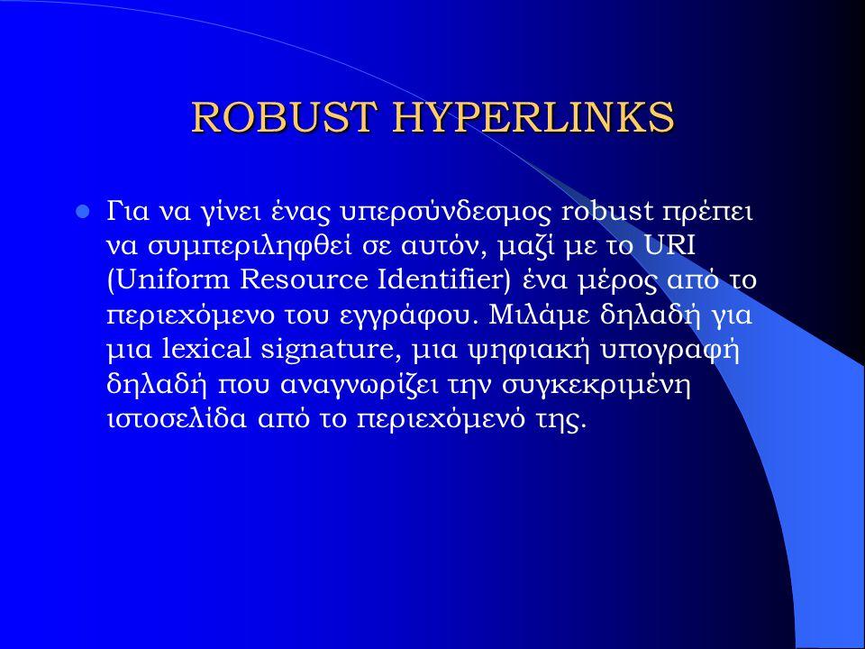 ROBUST HYPERLINKS Για να γίνει ένας υπερσύνδεσμος robust πρέπει να συμπεριληφθεί σε αυτόν, μαζί με το URI (Uniform Resource Identifier) ένα μέρος από το περιεχόμενο του εγγράφου.