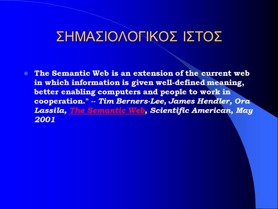 ΣΗΜΑΣΙΟΛΟΓΙΚΟΣ ΙΣΤΟΣ The Semantic Web is an extension of the current web in which information is given well-defined meaning, better enabling computers