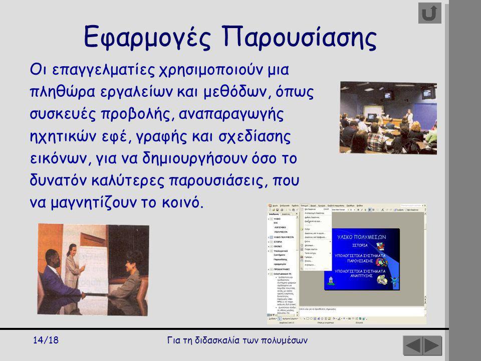 Για τη διδασκαλία των πολυμέσων14/18 Εφαρμογές Παρουσίασης Οι επαγγελματίες χρησιμοποιούν μια πληθώρα εργαλείων και μεθόδων, όπως συσκευές προβολής, αναπαραγωγής ηχητικών εφέ, γραφής και σχεδίασης εικόνων, για να δημιουργήσουν όσο το δυνατόν καλύτερες παρουσιάσεις, που να μαγνητίζουν το κοινό.